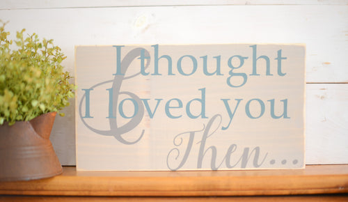 And I Thought I Loved You Then Wood Sign