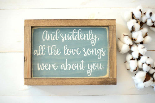 And Suddenly, All the Love Songs Were About You Wood Sign