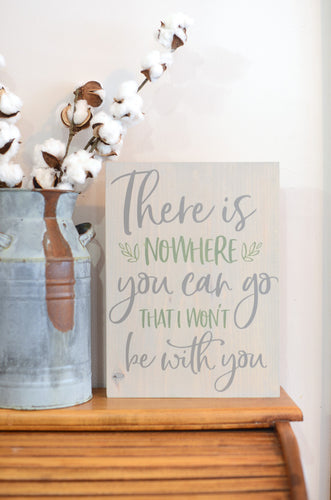 There Is Nowhere You Can Go That I Won't Be With You Wood Sign