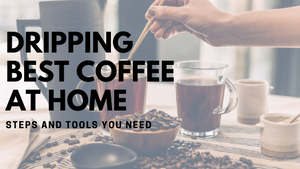 Items You Need for Dripping the Best Coffee at Home