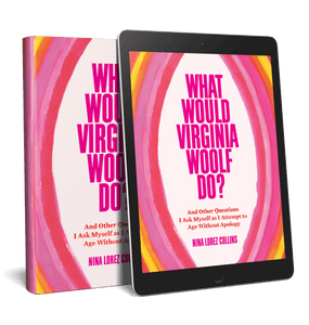 What Would Virginia Woolf Do? And Other Questions I Ask Myself as I Attempt to Age Without Apology