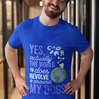 """Yes Actually The World Does Revolve Around My Dogs""  T Shirt"