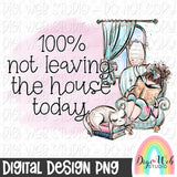 100 Not Leaving The House Today 2 - Digital Sublimation Printable