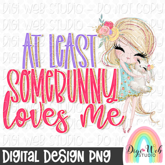 At Least Somebunny Loves Me 1 - Digital Sublimation Printable