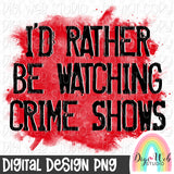 I'd Rather Be Watching Crime Shows - Digital Sublimation Printable