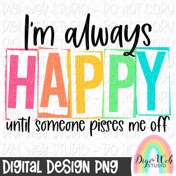 I'm Always Happy Until Someone Pisses Me Off - Digital Sublimation Printable