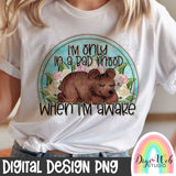 I'm Only In A Bad Mood When I'm Awake - Digital Sublimation Printable