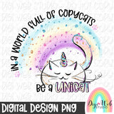 In A World Full Of Copycats Be A Unicat - Digital Sublimation Printable