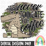 It's Never Too Late For Coffee - Digital Sublimation Printable