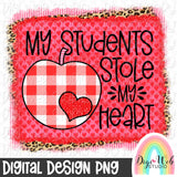 My Students Stole My Heart - Valentine Digital Sublimation Printable