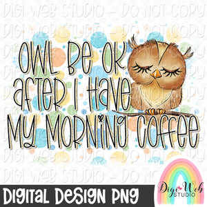 Owl Be Ok After I Have My Morning Coffee - Digital Sublimation Printable