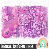 Stop Dragon My Heart Around - Digital Sublimation Printable