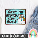There's Snowbody Cooler Than Me - Digital Sublimation Printable
