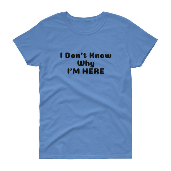 Women's Don't know why I'm Here short sleeve t-shirt