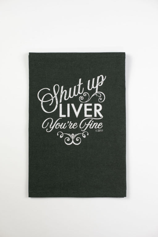 Shut Up Liver You're Fine Black Color Rush Flour Sack Funny Kitchen Towel