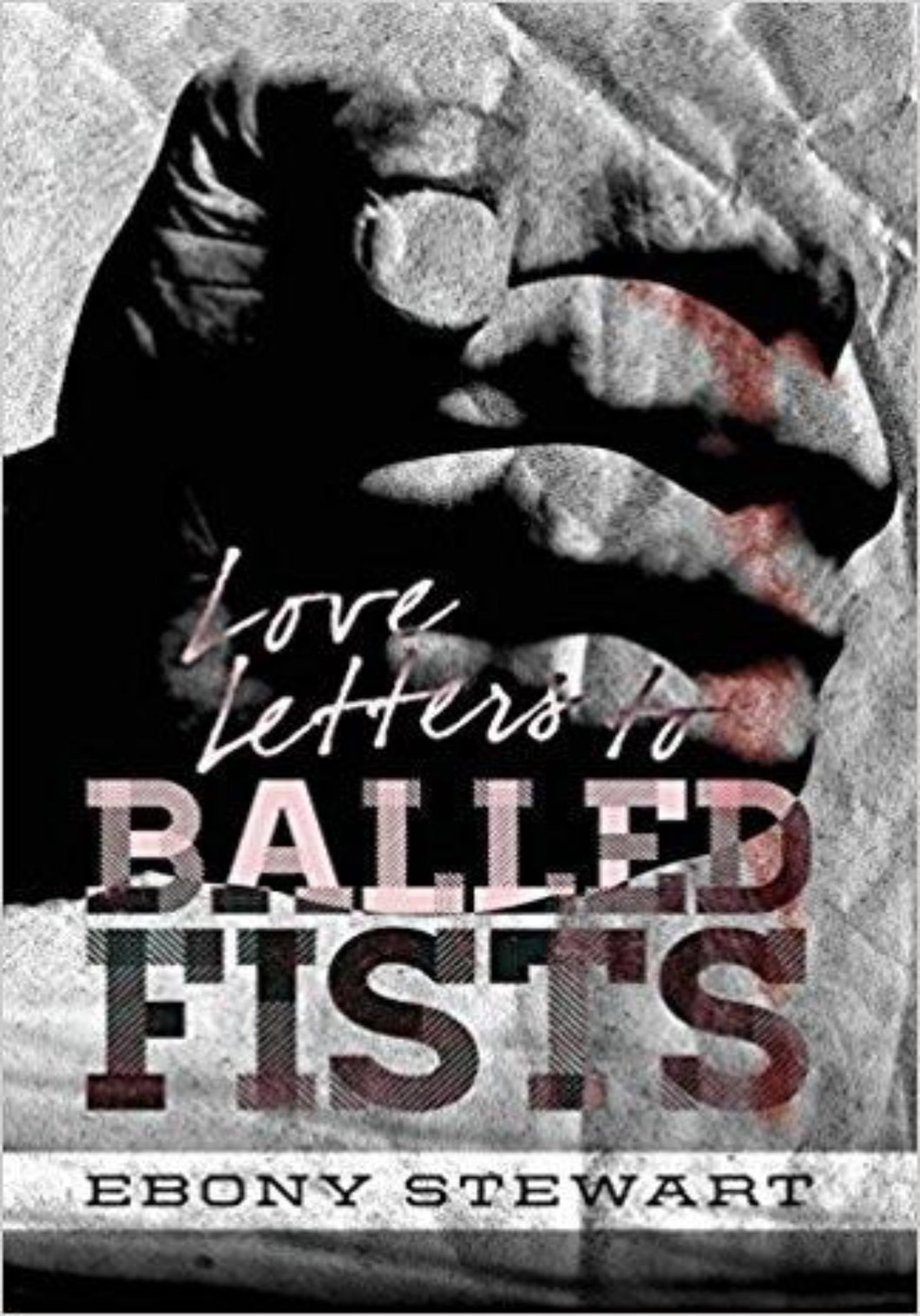 Love Letters to Balled Fists by Ebony Stewart
