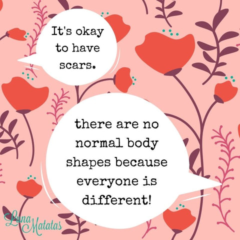 It's okay to have scars. There are no normal body shapes because everyone is different!