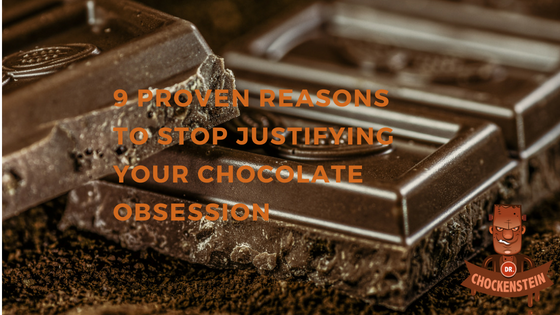 9 PROVEN REASONS TO STOP JUSTIFYING YOUR CHOCOLATE OBSESSION