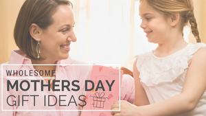 Wholesome Mother's Day Gift Ideas!