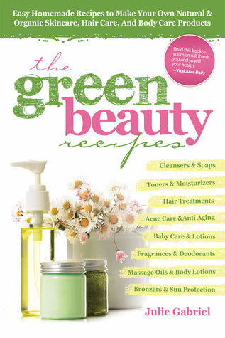 GREEN BEAUTY RECIPES: EASY HOMEMADE RECIPES TO MAKE YOUR OWN NATURAL AND ORGANIC SKINCARE, HAIR CARE, AND BODY CARE PRODUCTS – By Julie Gabriel