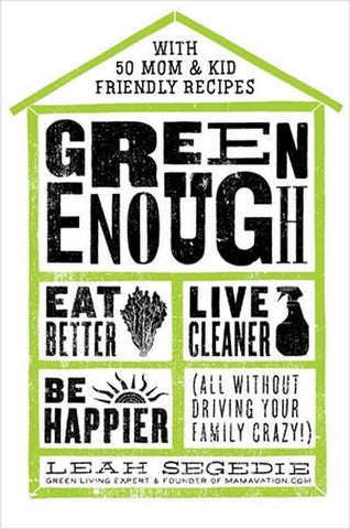 GREEN ENOUGH: EAT BETTER, LIVE CLEANER, BE HAPPIER - ALL WITHOUT DRIVING YOUR FAMILY CRAZY! By Leah Segedie