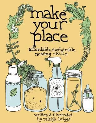 Make Your Place: Affordable, Sustainable Nesting Skills (Good Life) By Raleigh Briggs