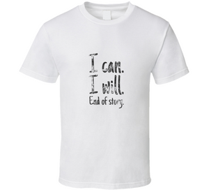 I Can I Will End Of Story T-shirt