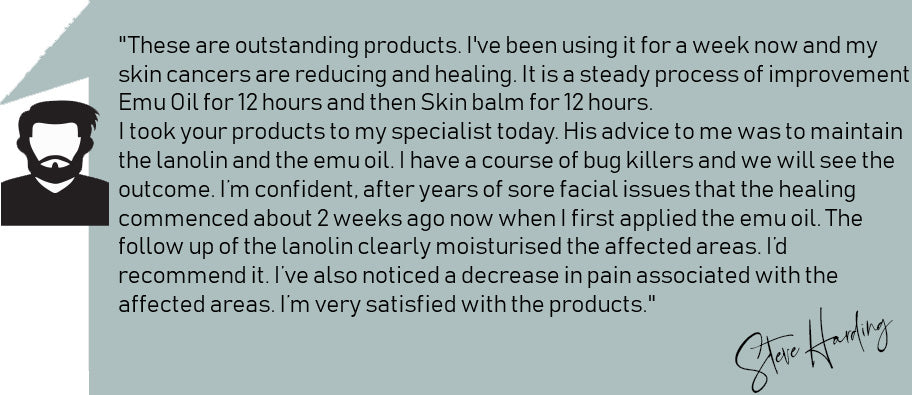 """These are outstanding products. I've been using it for a week now and my skin cancers are reducing and healing. It is a steady process of improvement. Emu Oil for 12 hours and then Skin balm for 12 hours.  I took your products to my specialist today. His advice to me was to maintain the lanolin and the emu oil. I have a course of bug killers and we will see the outcome. I'm confident, after years of sore facial issues that the healing commenced about 2 weeks ago now when I first applied the emu oil. The follow up of the lanolin clearly moisturised the affected areas. I'd recommend it. I've also noticed a decrease in pain associated with the affected areas. I'm very satisfied with the products."" Steve Harding"