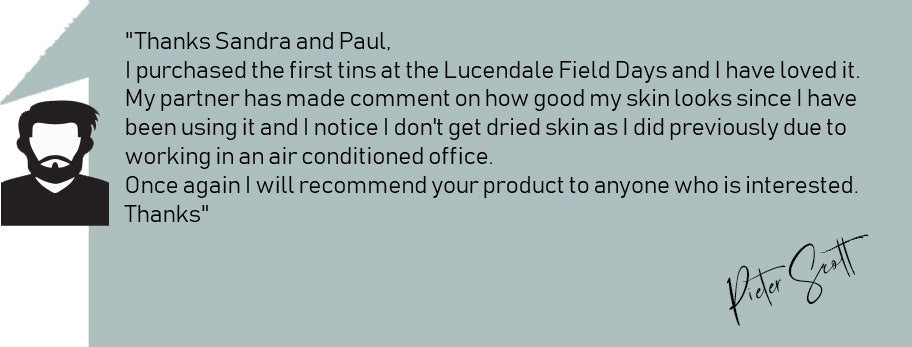 """Thanks Sandra and Paul, I purchased the first tins at the Lucendale Field Days and I have loved it. My partner has made comment on how good my skin looks since I have been using it and I notice I don't get dried skin as I did previously due to working in an air conditioned office. Once again I will recommend your product to anyone who is interested. Thanks"" P"