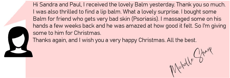 Hi Sandra and Paul, I received the lovely Balm yesterday. Thank you so much.  I was also thrilled to find a lip balm. What a lovely surprise. I bought some  Balm for friend who gets very bad skin (Psoriasis). I massaged some on his  hands a few weeks back and he was amazed at how good it felt. So I'm giving  some to him for Christmas.  Thanks again, and I wish you a very happy Christmas. All the best.