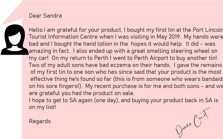 Dear Sandra   Hello.  I am grateful for your product.  I bought my first tin at the Port Lincoln Tourist Information Centre when I was visiting in May 2019.  My hands were bad and I bought the hand lotion in the  hopes it would help.  It did - was amazing in fact.  I also ended up with a great smelling steering wheel on my car!  On my return to Perth I went to Perth Airport to buy another tin!  Two of my adult sons have bad eczema on their hands.  I gave the remains of my first tin to one son who has since said that your product is the most effective thing he's found so far (this is from someone who wears bandaids on his sore fingers!).  My recent purchase is for me and both sons - and we are grateful you had the product on sale.    I hope to get to SA again (one day), and buying your product back in SA is on my list!  Regards