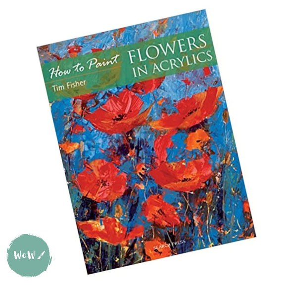 Art Instruction Book - Acrylics - How to Paint Flowers in Acrylics by Tim Fisher