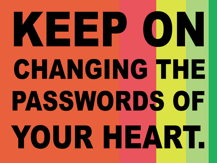 Keep on changing the passwords of your heart.