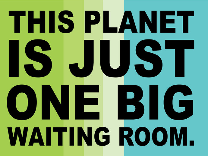 This planet is just one big waiting room.