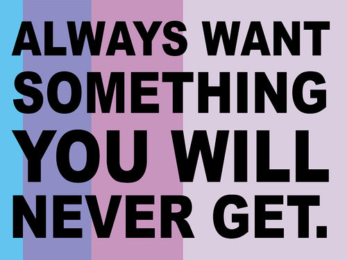 Always want something you will never get.