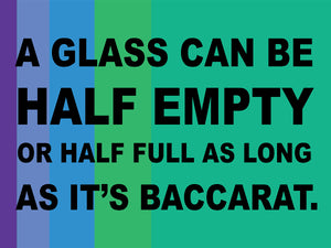 A glass can be half empty or half full as long as it's Baccarat.