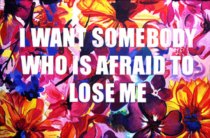 I want somebody who is afraid to lose me.