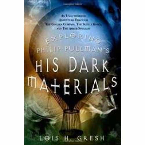 Exploring Philip Pullman's His Dark Materials: An Unauthorized Adventure Through The Golden Compass The Subtle Knife and The Amber Spyglass