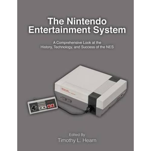 The Nintendo Entertainment System: A Comprehensive Look at the History Technology and Success of the Nes - Media