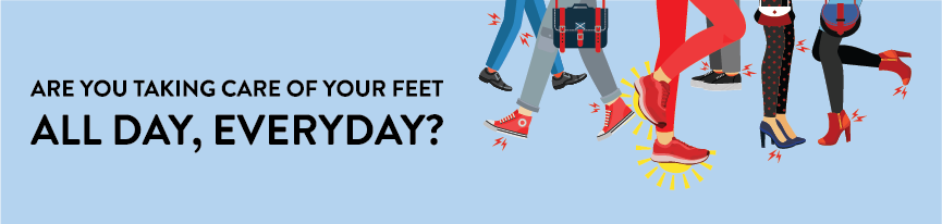 Are you taking care of your feet all day, everyday?