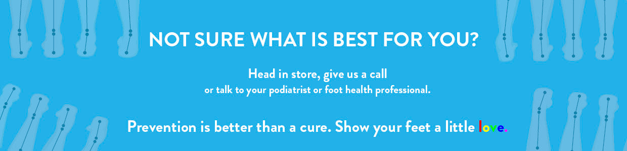 Not sure what is best for you? Head in store, give us a call or talk to your podiatrist or foot health professional. Prevention is better than a cure. Show your feet a little love.