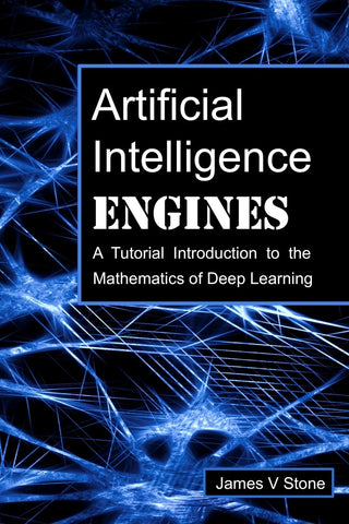 Stone, James V. - Artificial Intelligence Engines: A Tutorial Introduction to the Mathematics of Deep Learning