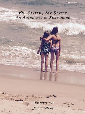 Oh Sister, My Sister: An Anthology of Sisterhood (Edited by Jyoti Wind)