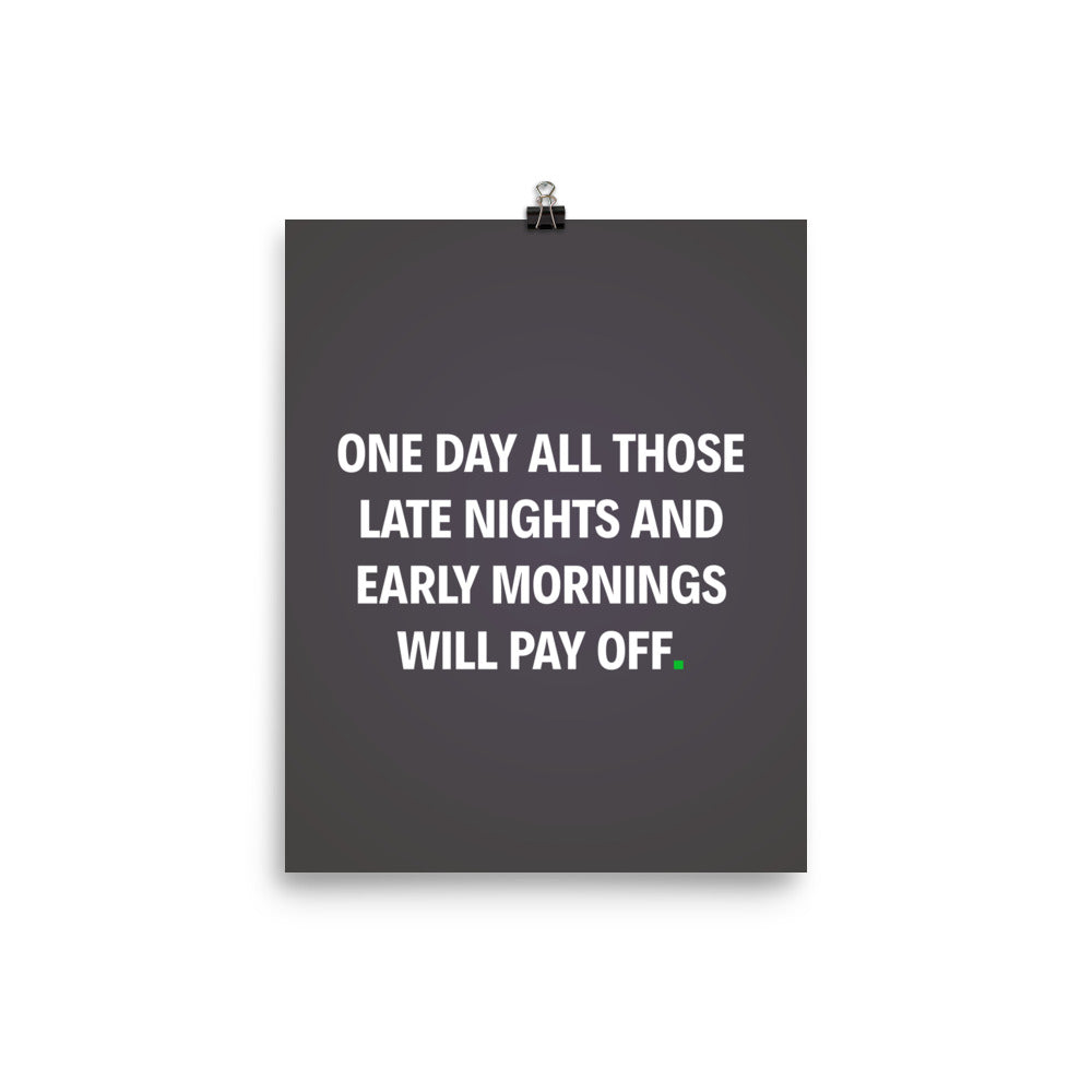 One Day All Those Late Nights And Early Morning Will Pay Off Motivational Poster - hustleport