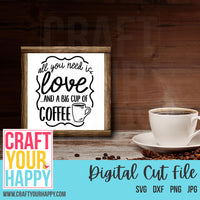 Coffee SVG Cut File -All You Need Is Love And A Big Cup of Coffee - Crafts You Cut