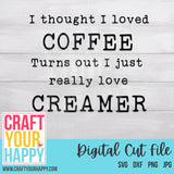 Coffee SVG Cut File - I Thought I Liked Coffee, Turns Out I Just Like Creamer - Crafts You Cut
