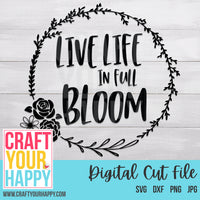 Encouragement SVG Cut File - Live Life In Full Bloom - Crafts You Cut
