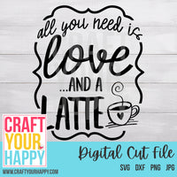 Coffee SVG Cut File - All You Need Is Love And A Latte - Crafts You Cut