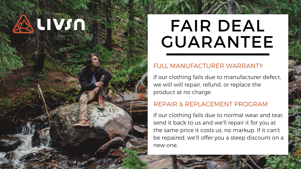 Full Manufacturer Warranty: If our clothing fails due to a manufacturer defect, we will repair, refund, or replace the product at no charge. Repair and Replacement Program: If our clothing fails due to normal wear and tear, send it back to us and we'll repair it for you at the same price it costs us, no markup. If it can't be repaired, we'll offer you a steep discount on a new one.