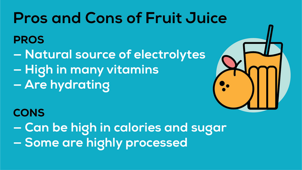 Fruit juices are a natural source of electrolytes that high in many vitamins. But they can also be high in sugar and calories.